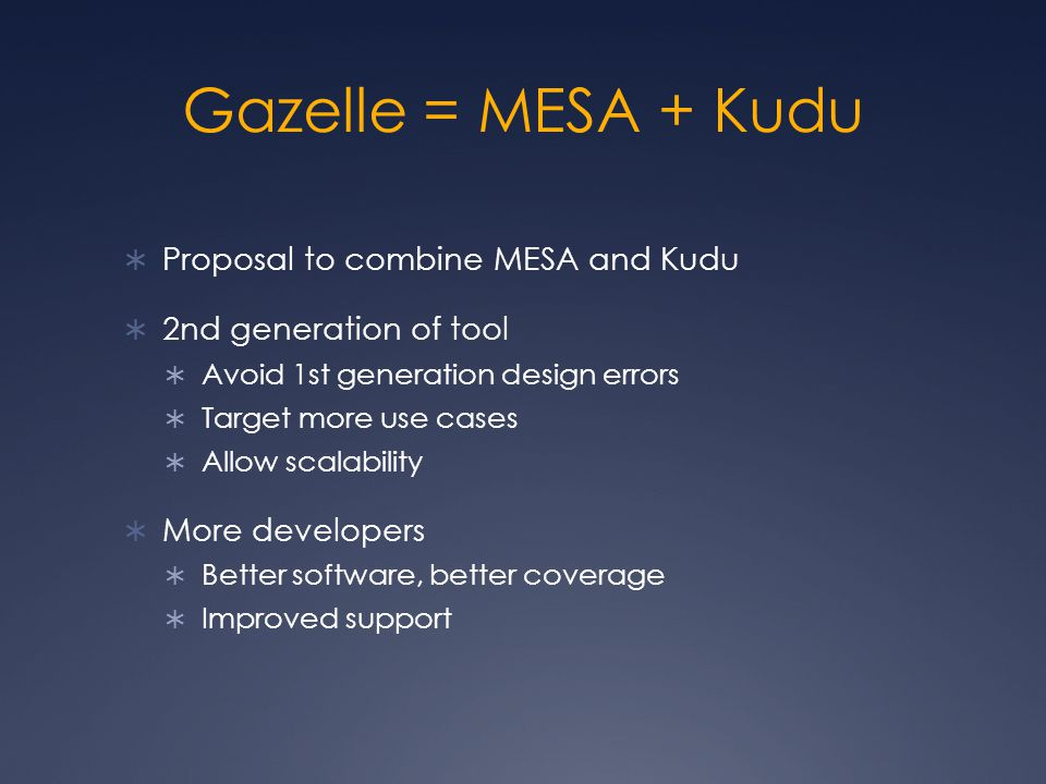 Gazelle = MESA + Kudu  Proposal to combine MESA and Kudu  2nd generation of tool  Avoid 1st generation design errors  Target more use cases  Allow scalability  More developers  Better software, better coverage  Improved support