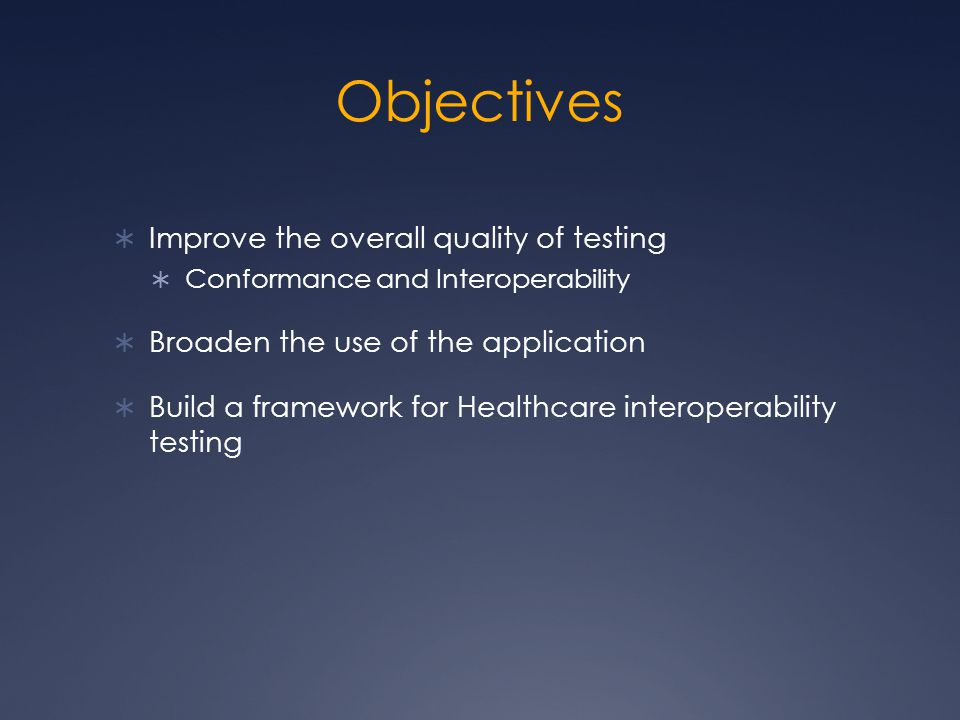 Objectives  Improve the overall quality of testing  Conformance and Interoperability  Broaden the use of the application  Build a framework for Healthcare interoperability testing