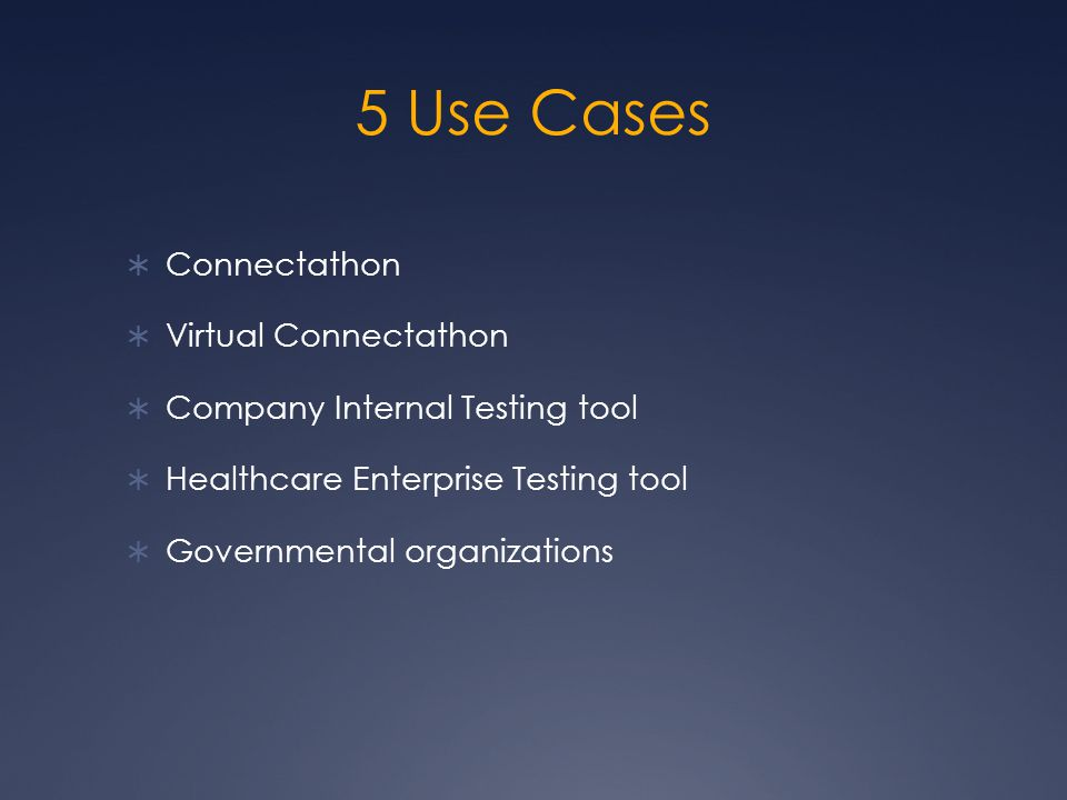 5 Use Cases  Connectathon  Virtual Connectathon  Company Internal Testing tool  Healthcare Enterprise Testing tool  Governmental organizations