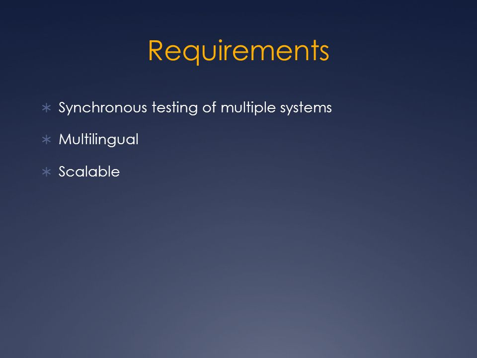 Requirements  Synchronous testing of multiple systems  Multilingual  Scalable