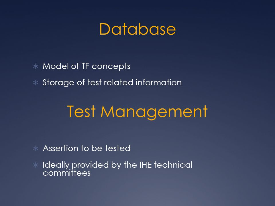 Database  Model of TF concepts  Storage of test related information  Assertion to be tested  Ideally provided by the IHE technical committees Test Management