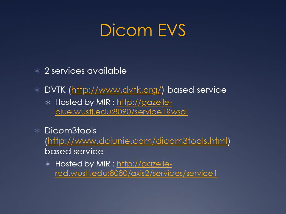 Dicom EVS  2 services available  DVTK (http://www.dvtk.org/) based servicehttp://www.dvtk.org/  Hosted by MIR : http://gazelle- blue.wustl.edu:8090/service1?wsdlhttp://gazelle- blue.wustl.edu:8090/service1?wsdl  Dicom3tools (http://www.dclunie.com/dicom3tools.html) based servicehttp://www.dclunie.com/dicom3tools.html  Hosted by MIR : http://gazelle- red.wustl.edu:8080/axis2/services/service1http://gazelle- red.wustl.edu:8080/axis2/services/service1
