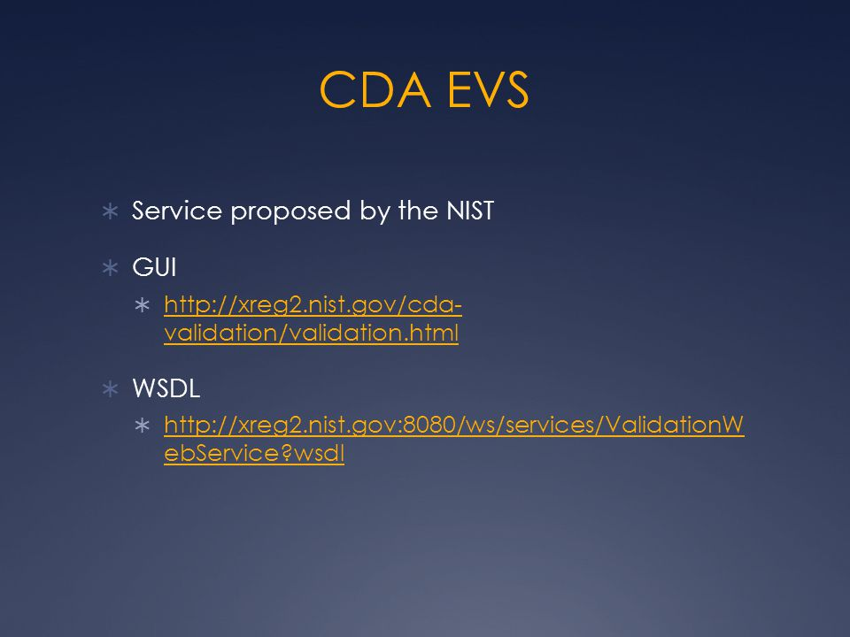 CDA EVS  Service proposed by the NIST  GUI  http://xreg2.nist.gov/cda- validation/validation.html http://xreg2.nist.gov/cda- validation/validation.html  WSDL  http://xreg2.nist.gov:8080/ws/services/ValidationW ebService?wsdl http://xreg2.nist.gov:8080/ws/services/ValidationW ebService?wsdl