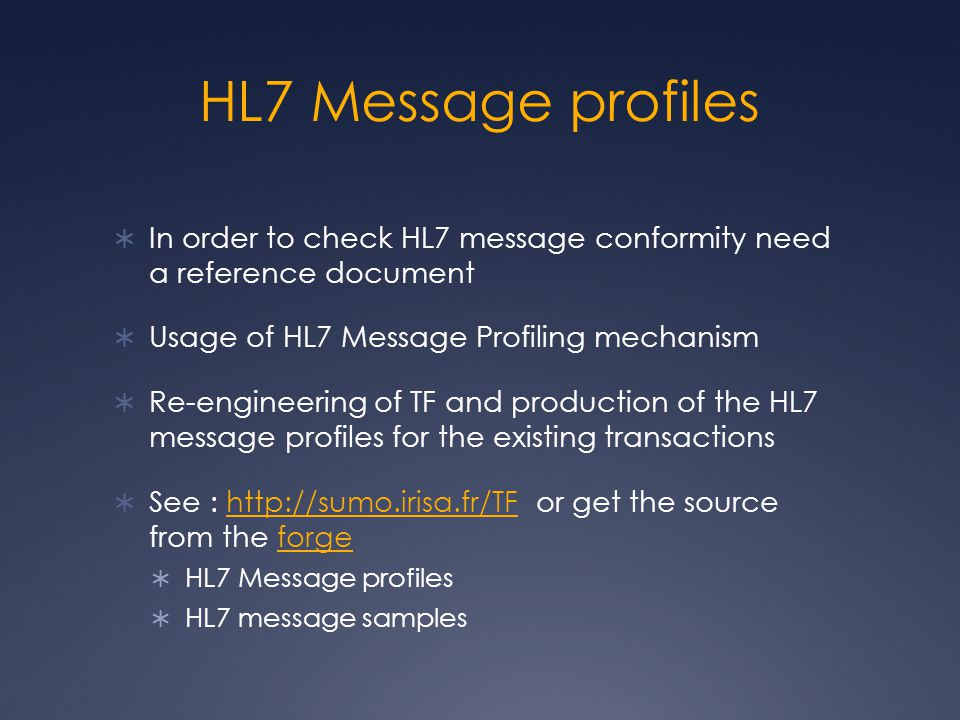HL7 Message profiles  In order to check HL7 message conformity need a reference document  Usage of HL7 Message Profiling mechanism  Re-engineering of TF and production of the HL7 message profiles for the existing transactions  See : http://sumo.irisa.fr/TF or get the source from the forgehttp://sumo.irisa.fr/TFforge  HL7 Message profiles  HL7 message samples