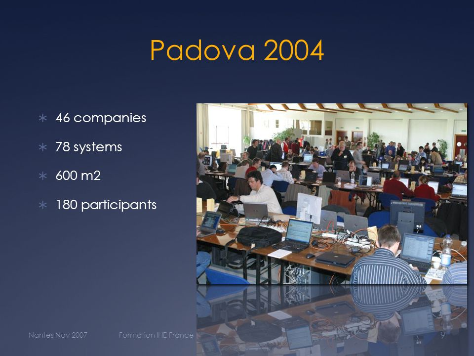 Padova 2004  46 companies  78 systems  600 m2  180 participants Nantes Nov 2007Formation IHE France 9