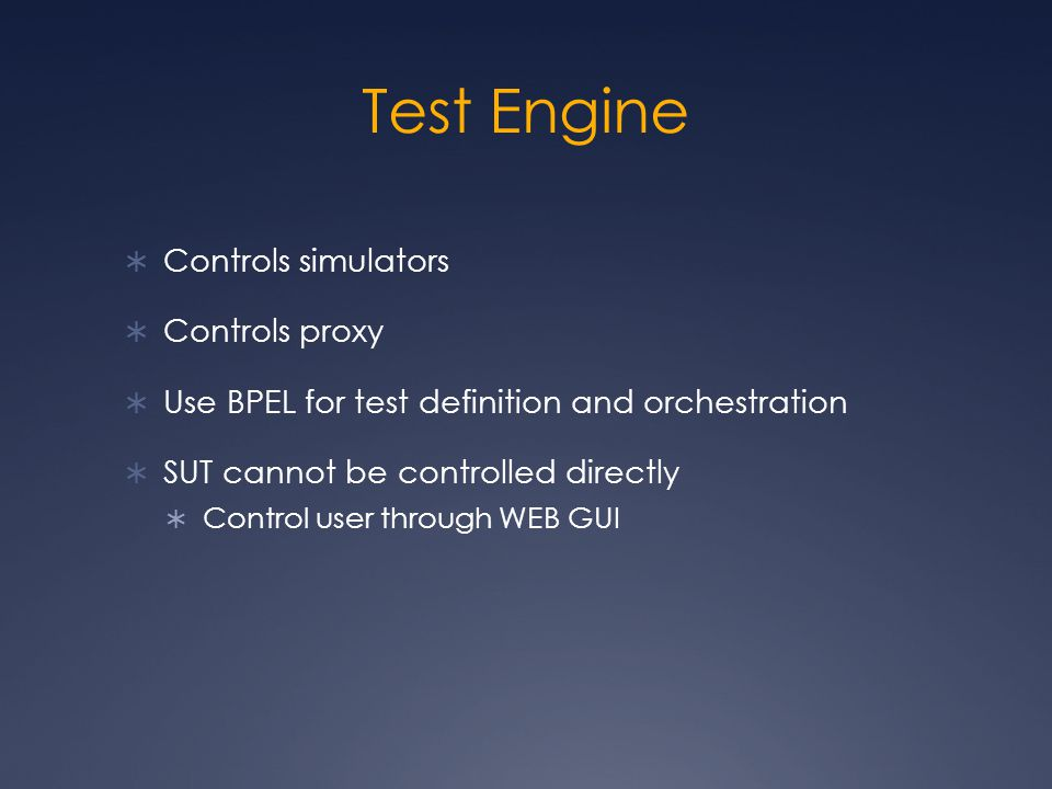  Controls simulators  Controls proxy  Use BPEL for test definition and orchestration  SUT cannot be controlled directly  Control user through WEB GUI