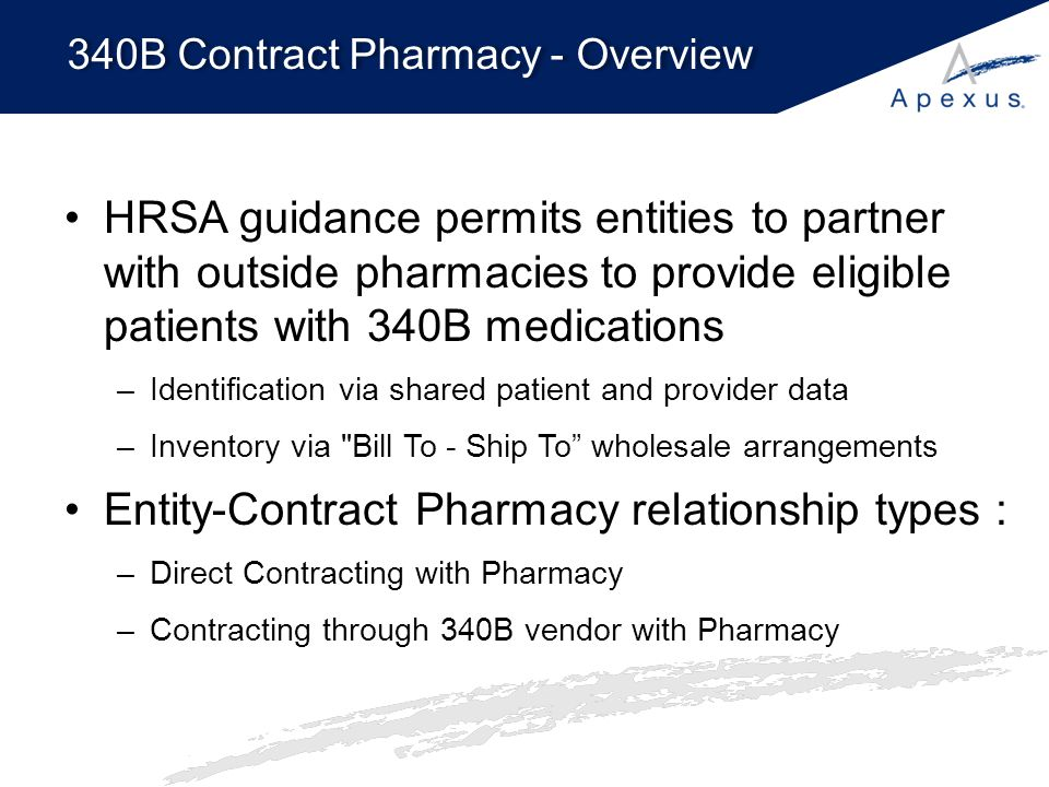 340B Contract Pharmacy Process 1.Contract Pharmacy dispenses drug (non-340B inventory) to 340B entity's eligible patient 2.When a full package size of the Rx is reached, the pharmacy or vendor orders a 340B drug to replace it 3.Replacement 340B drugs are billed to the entity and shipped to the contract pharmacy 4.Entity pays contract pharmacy for its services