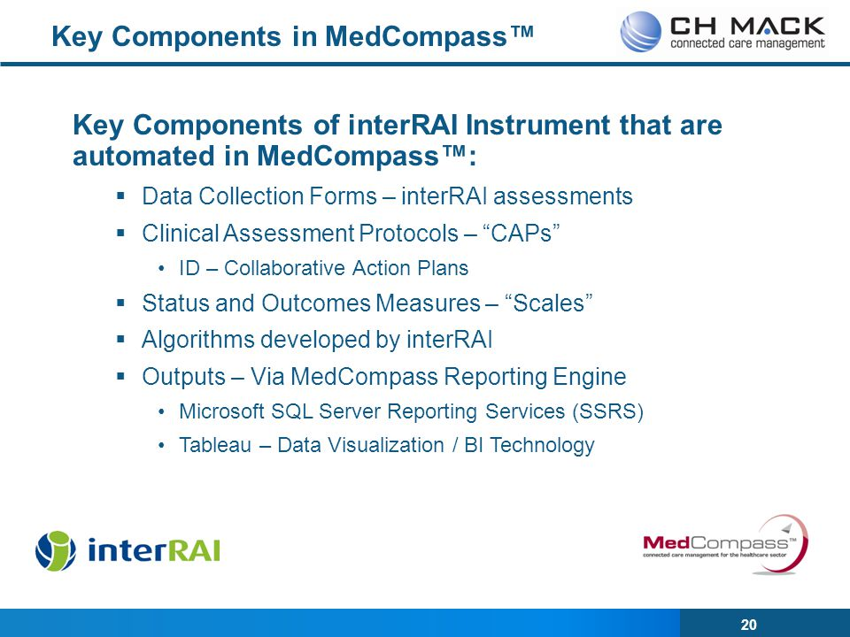 20 Key Components of interRAI Instrument that are automated in MedCompass™:  Data Collection Forms – interRAI assessments  Clinical Assessment Protocols – CAPs ID – Collaborative Action Plans  Status and Outcomes Measures – Scales  Algorithms developed by interRAI  Outputs – Via MedCompass Reporting Engine Microsoft SQL Server Reporting Services (SSRS) Tableau – Data Visualization / BI Technology Key Components in MedCompass™