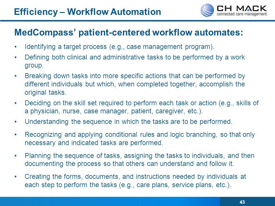 43 Efficiency – Workflow Automation MedCompass' patient-centered workflow automates: Identifying a target process (e.g., case management program).