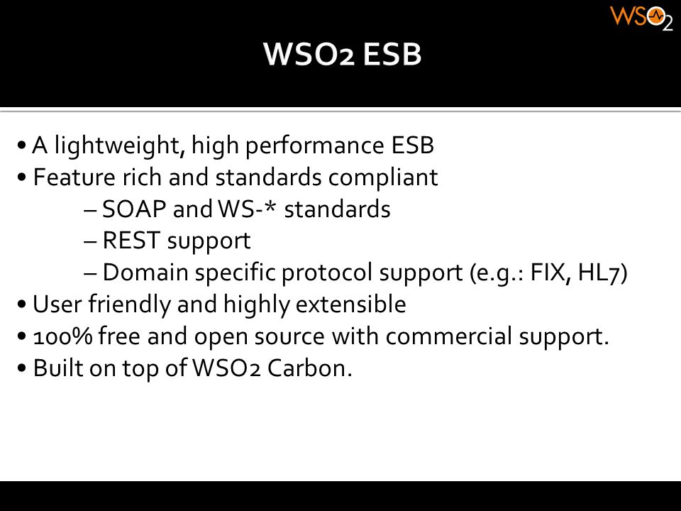 A lightweight, high performance ESB Feature rich and standards compliant – SOAP and WS-* standards – REST support – Domain specific protocol support (