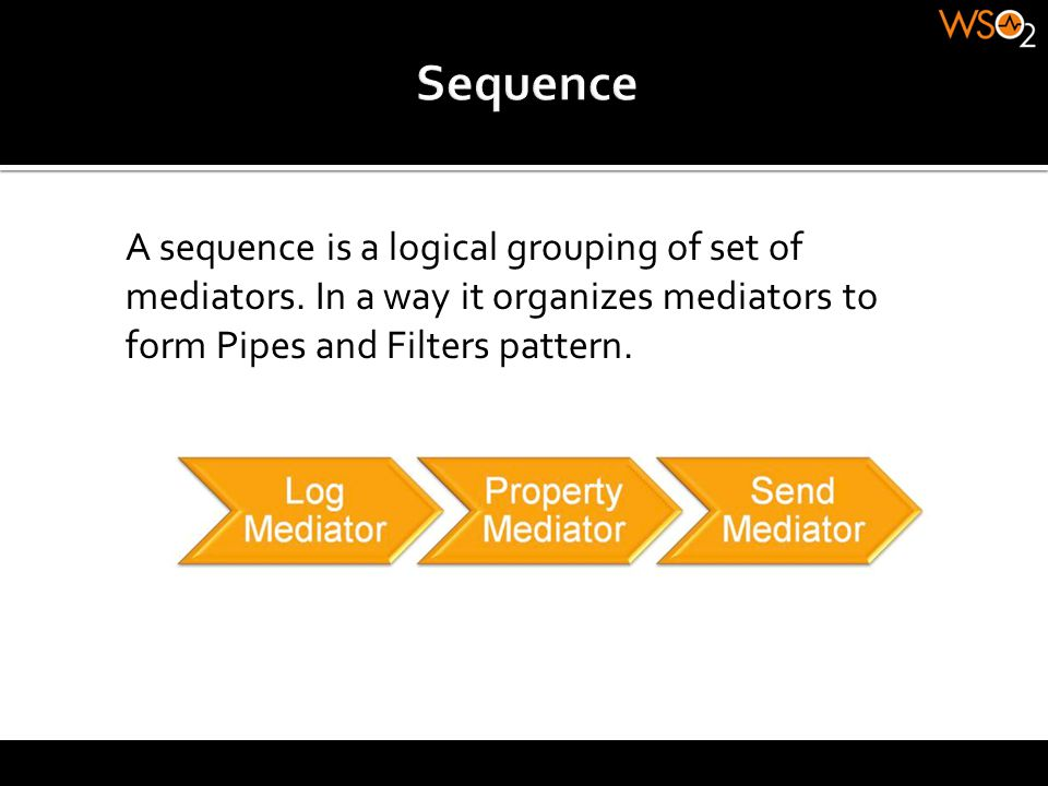 A sequence is a logical grouping of set of mediators. In a way it organizes mediators to form Pipes and Filters pattern.
