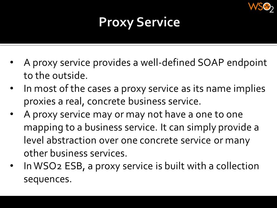 A proxy service provides a well-defined SOAP endpoint to the outside. In most of the cases a proxy service as its name implies proxies a real, concret