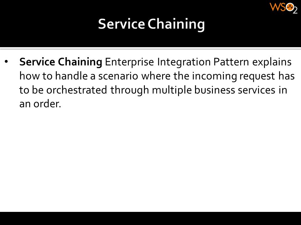 Service Chaining Enterprise Integration Pattern explains how to handle a scenario where the incoming request has to be orchestrated through multiple b