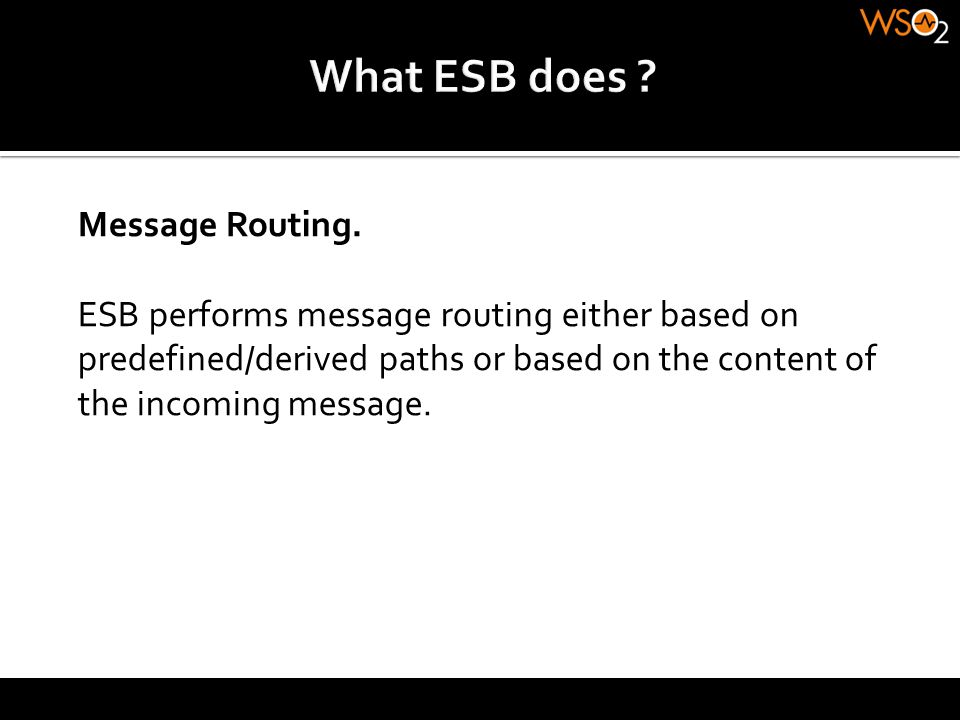 Message Routing. ESB performs message routing either based on predefined/derived paths or based on the content of the incoming message.