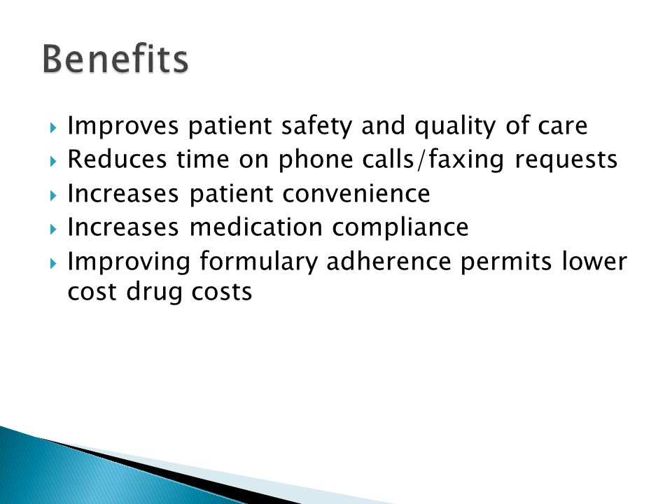  Improves patient safety and quality of care  Reduces time on phone calls/faxing requests  Increases patient convenience  Increases medication compliance  Improving formulary adherence permits lower cost drug costs