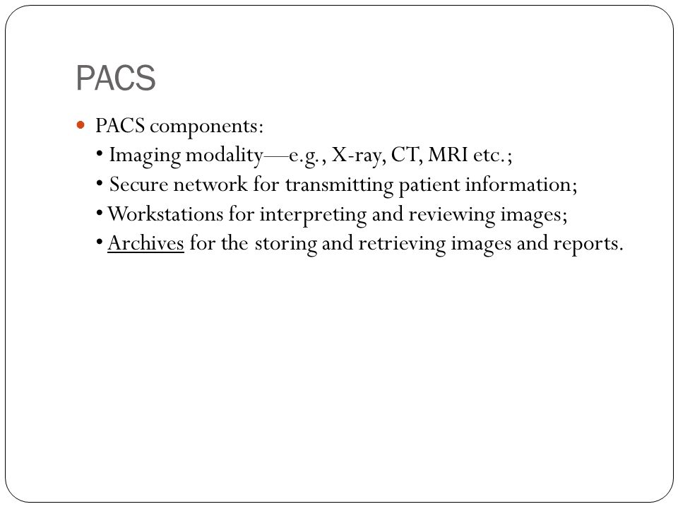 PACS PACS components: Imaging modality—e.g., X-ray, CT, MRI etc.; Secure network for transmitting patient information; Workstations for interpreting and reviewing images; Archives for the storing and retrieving images and reports.