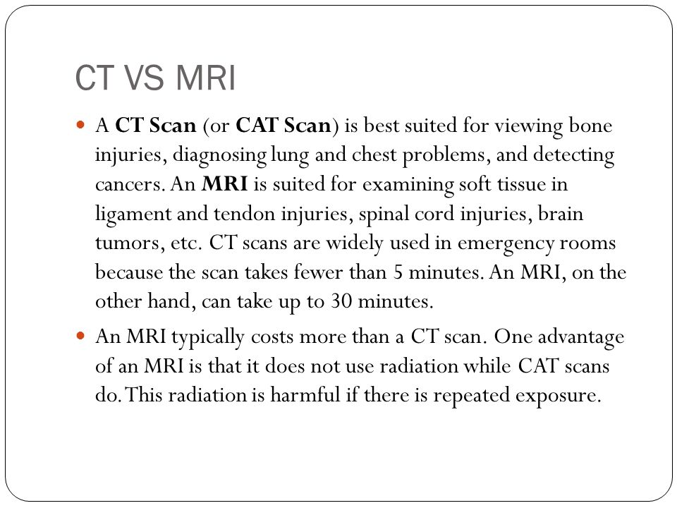 CT VS MRI A CT Scan (or CAT Scan) is best suited for viewing bone injuries, diagnosing lung and chest problems, and detecting cancers.