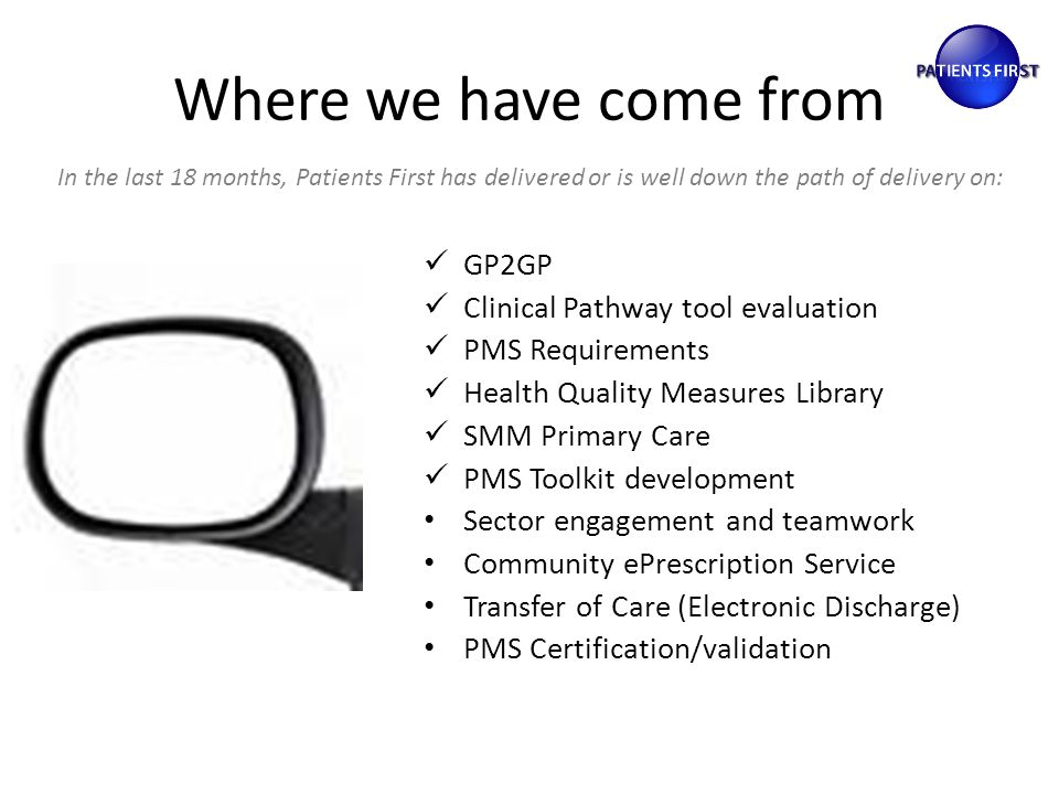 Where we have come from GP2GP Clinical Pathway tool evaluation PMS Requirements Health Quality Measures Library SMM Primary Care PMS Toolkit development Sector engagement and teamwork Community ePrescription Service Transfer of Care (Electronic Discharge) PMS Certification/validation In the last 18 months, Patients First has delivered or is well down the path of delivery on: