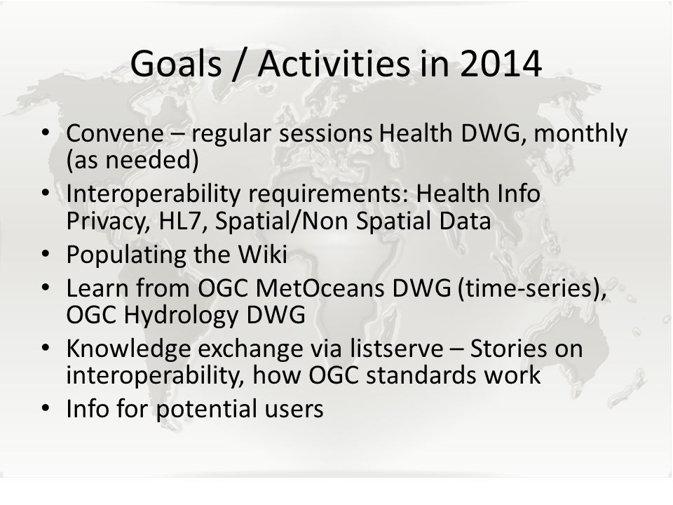 Goals / Activities in 2014 Convene – regular sessions Health DWG, monthly (as needed) Interoperability requirements: Health Info Privacy, HL7, Spatial/Non Spatial Data Populating the Wiki Learn from OGC MetOceans DWG (time-series), OGC Hydrology DWG Knowledge exchange via listserve – Stories on interoperability, how OGC standards work Info for potential users