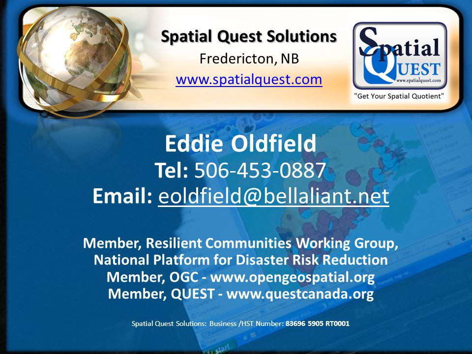 Business /HST Number: 83696 5905 RT0001 Website: http://spatialquest.com Eddie Oldfield Tel: 506-453-0887 Email: eoldfield@bellaliant.net Member, Resilient Communities Working Group, National Platform for Disaster Risk Reduction Member, OGC - www.opengeospatial.org Member, QUEST - www.questcanada.org Spatial Quest Solutions: Business /HST Number: 83696 5905 RT0001 Spatial Quest Solutions Fredericton, NB www.spatialquest.com