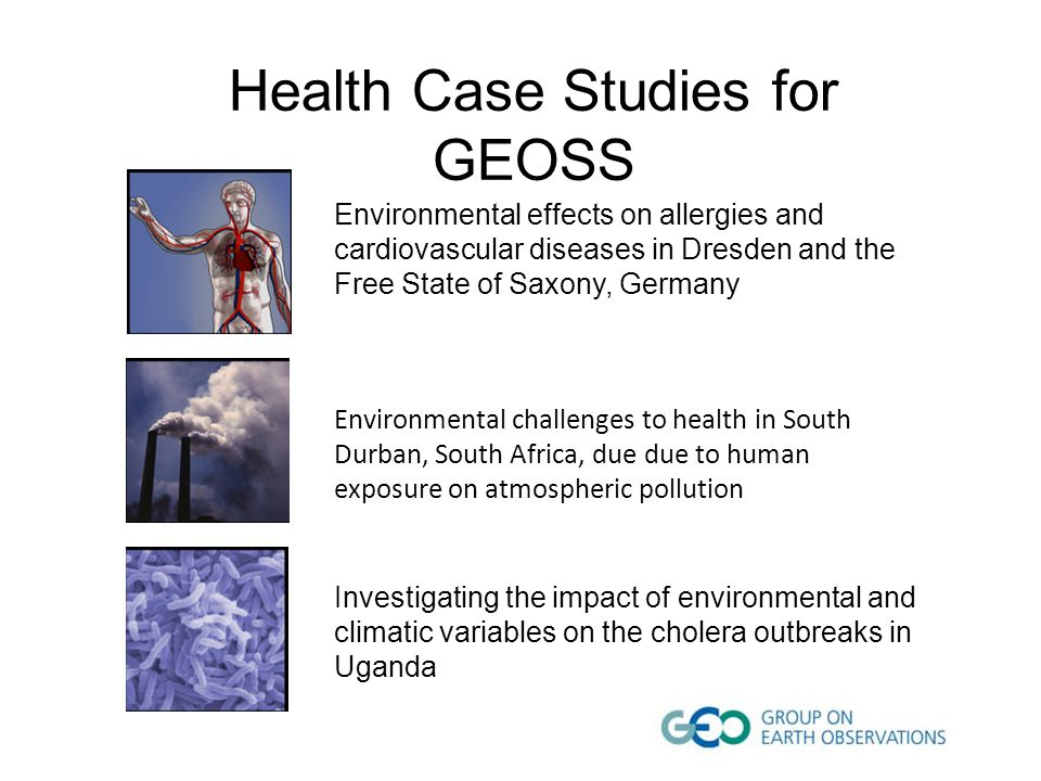 Health Case Studies for GEOSS Environmental effects on allergies and cardiovascular diseases in Dresden and the Free State of Saxony, Germany Environmental challenges to health in South Durban, South Africa, due due to human exposure on atmospheric pollution Investigating the impact of environmental and climatic variables on the cholera outbreaks in Uganda