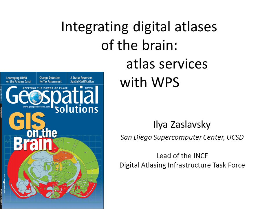 Integrating digital atlases of the brain: atlas services with WPS Ilya Zaslavsky San Diego Supercomputer Center, UCSD Lead of the INCF Digital Atlasing Infrastructure Task Force