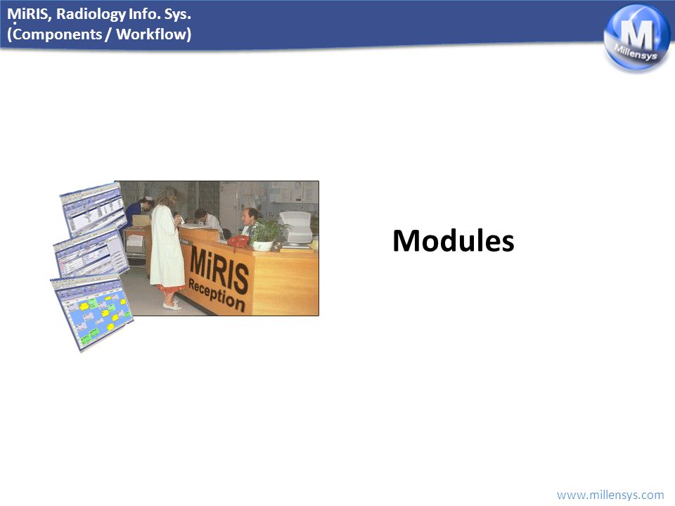 www.millensys.com. MiRIS, Radiology Info. Sys. (Components / Workflow) Modules