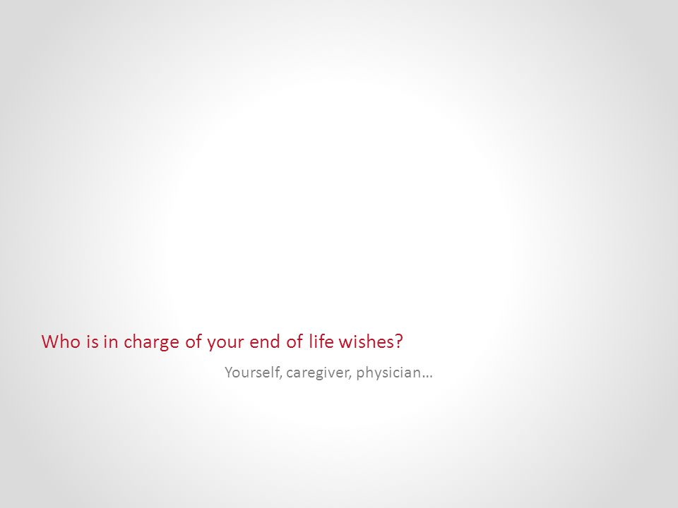 Who is in charge of your end of life wishes Yourself, caregiver, physician…