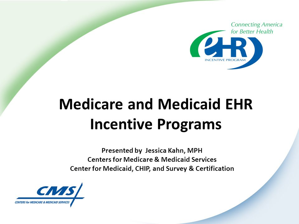 Medicare and Medicaid EHR Incentive Programs Presented by Jessica Kahn, MPH Centers for Medicare & Medicaid Services Center for Medicaid, CHIP, and Su