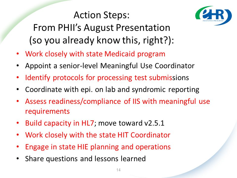 Action Steps: From PHII's August Presentation (so you already know this, right ): Work closely with state Medicaid program Appoint a senior-level Meaningful Use Coordinator Identify protocols for processing test submissions Coordinate with epi.