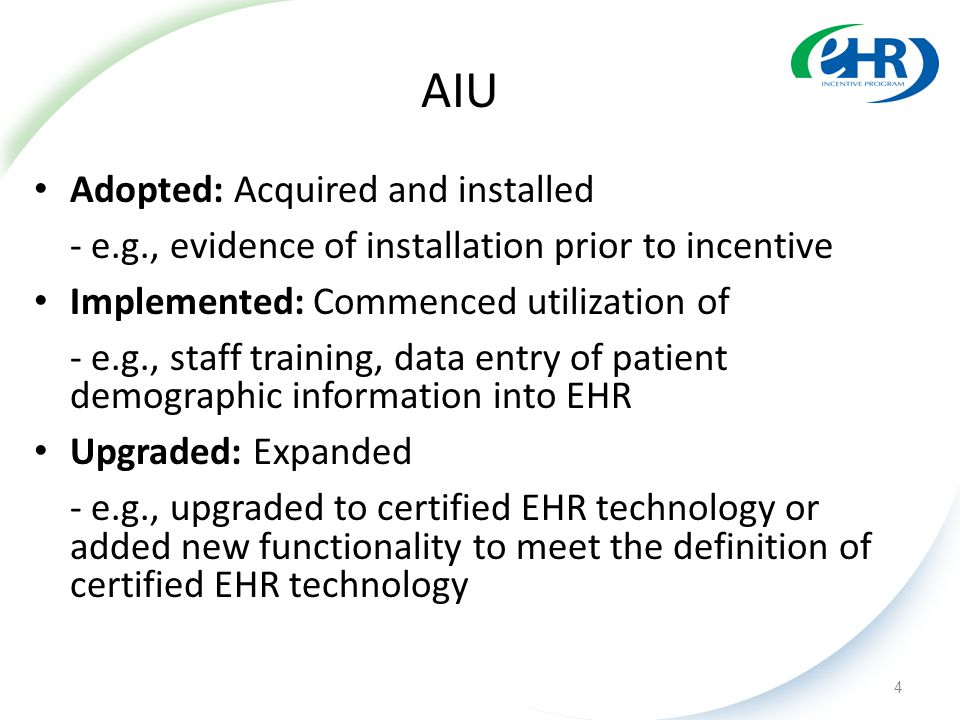 AIU Adopted: Acquired and installed - e.g., evidence of installation prior to incentive Implemented: Commenced utilization of - e.g., staff training, data entry of patient demographic information into EHR Upgraded: Expanded - e.g., upgraded to certified EHR technology or added new functionality to meet the definition of certified EHR technology 4