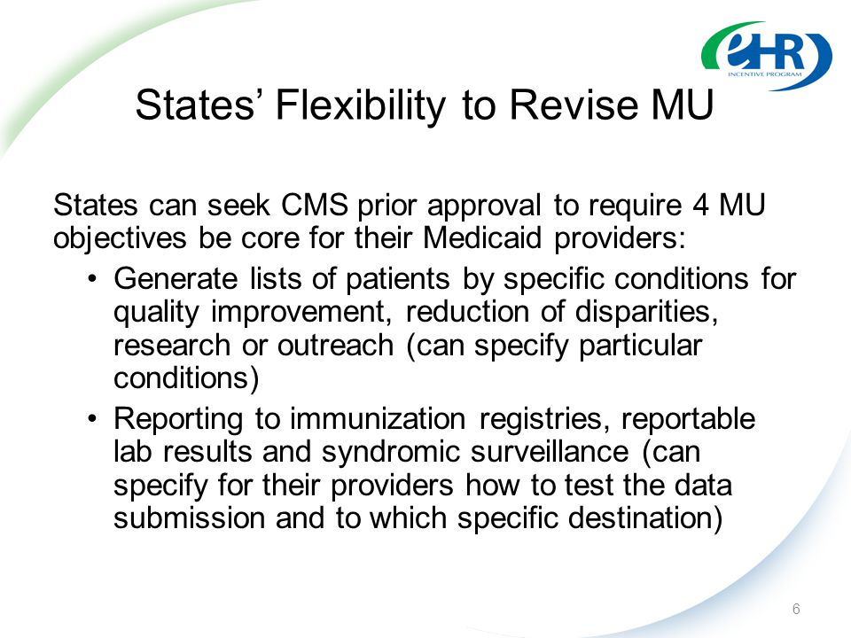 States' Flexibility to Revise MU States can seek CMS prior approval to require 4 MU objectives be core for their Medicaid providers: Generate lists of