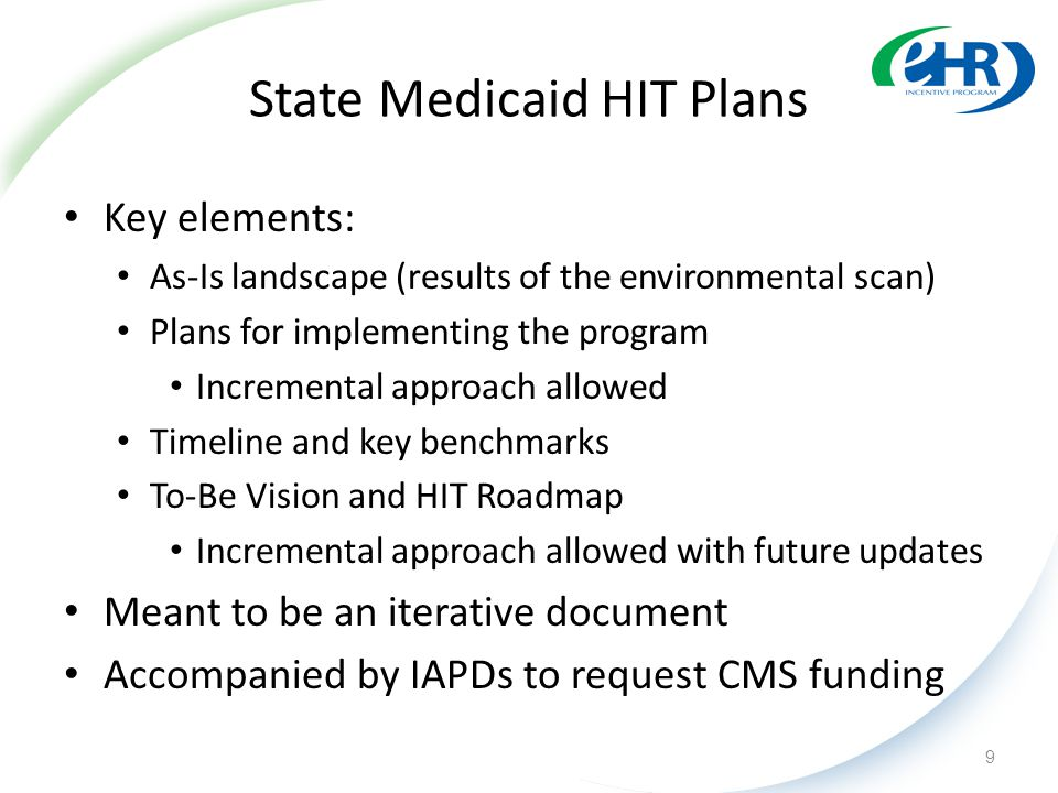 State Medicaid HIT Plans Key elements: As-Is landscape (results of the environmental scan) Plans for implementing the program Incremental approach all