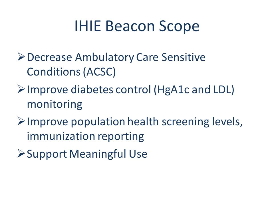 IHIE Beacon Scope  Decrease Ambulatory Care Sensitive Conditions (ACSC)  Improve diabetes control (HgA1c and LDL) monitoring  Improve population health screening levels, immunization reporting  Support Meaningful Use