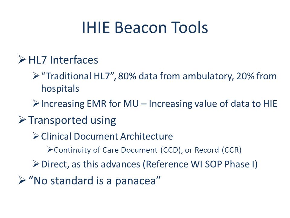 IHIE Beacon Tools  HL7 Interfaces  Traditional HL7 , 80% data from ambulatory, 20% from hospitals  Increasing EMR for MU – Increasing value of data to HIE  Transported using  Clinical Document Architecture  Continuity of Care Document (CCD), or Record (CCR)  Direct, as this advances (Reference WI SOP Phase I)  No standard is a panacea