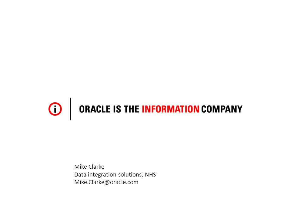 Mike Clarke Data integration solutions, NHS Mike.Clarke@oracle.com