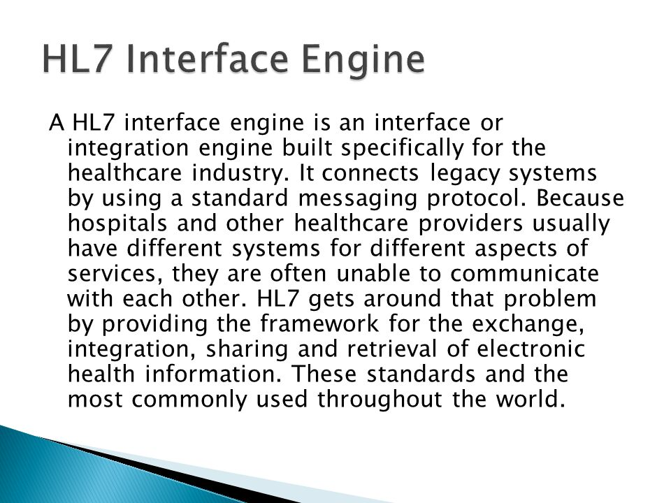 A HL7 interface engine is an interface or integration engine built specifically for the healthcare industry. It connects legacy systems by using a sta