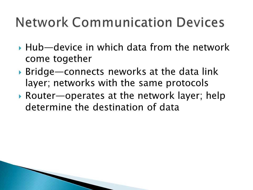  Hub—device in which data from the network come together  Bridge—connects neworks at the data link layer; networks with the same protocols  Router—