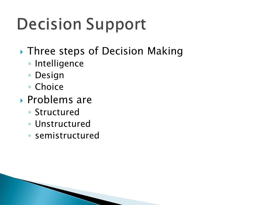 Three steps of Decision Making ◦ Intelligence ◦ Design ◦ Choice  Problems are ◦ Structured ◦ Unstructured ◦ semistructured