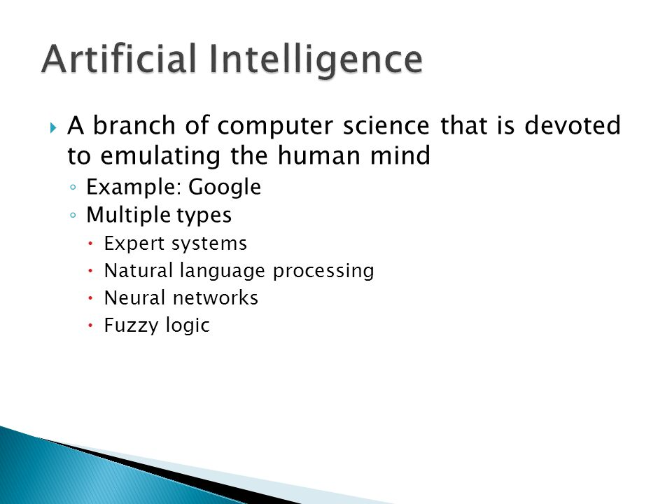  A branch of computer science that is devoted to emulating the human mind ◦ Example: Google ◦ Multiple types  Expert systems  Natural language proc