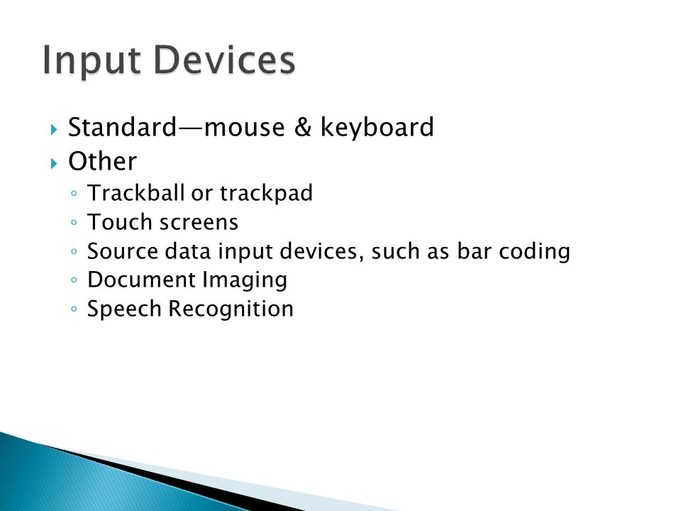  Standard—mouse & keyboard  Other ◦ Trackball or trackpad ◦ Touch screens ◦ Source data input devices, such as bar coding ◦ Document Imaging ◦ Speec