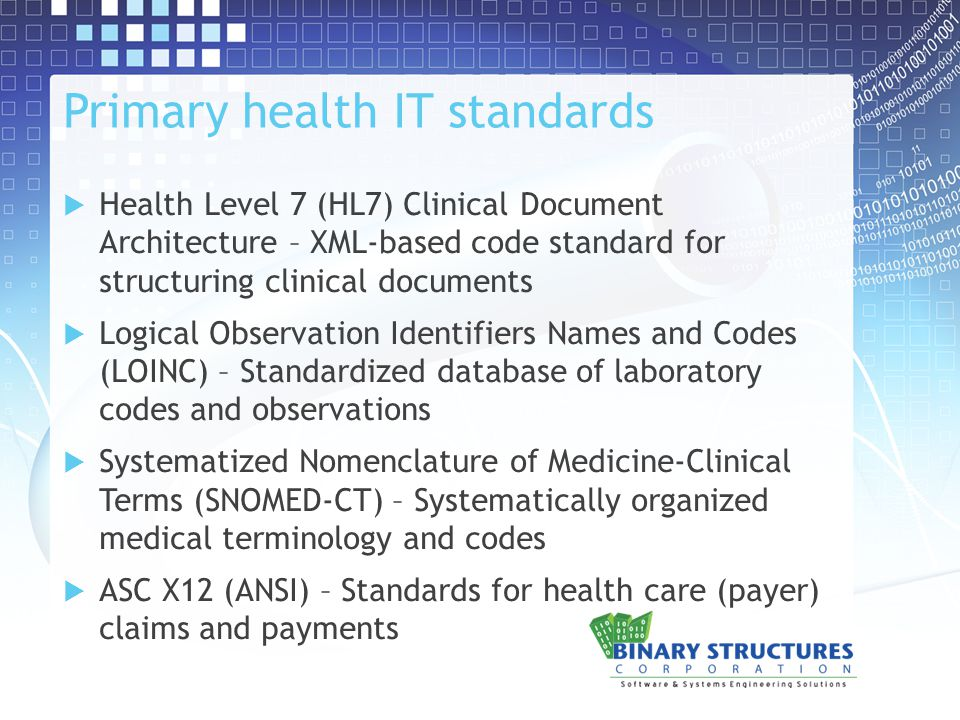 Primary health IT standards  Health Level 7 (HL7) Clinical Document Architecture – XML-based code standard for structuring clinical documents  Logical Observation Identifiers Names and Codes (LOINC) – Standardized database of laboratory codes and observations  Systematized Nomenclature of Medicine-Clinical Terms (SNOMED-CT) – Systematically organized medical terminology and codes  ASC X12 (ANSI) – Standards for health care (payer) claims and payments