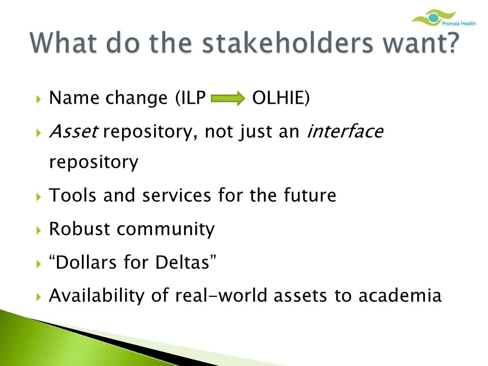  Name change (ILP OLHIE)  Asset repository, not just an interface repository  Tools and services for the future  Robust community  Dollars for Deltas  Availability of real-world assets to academia