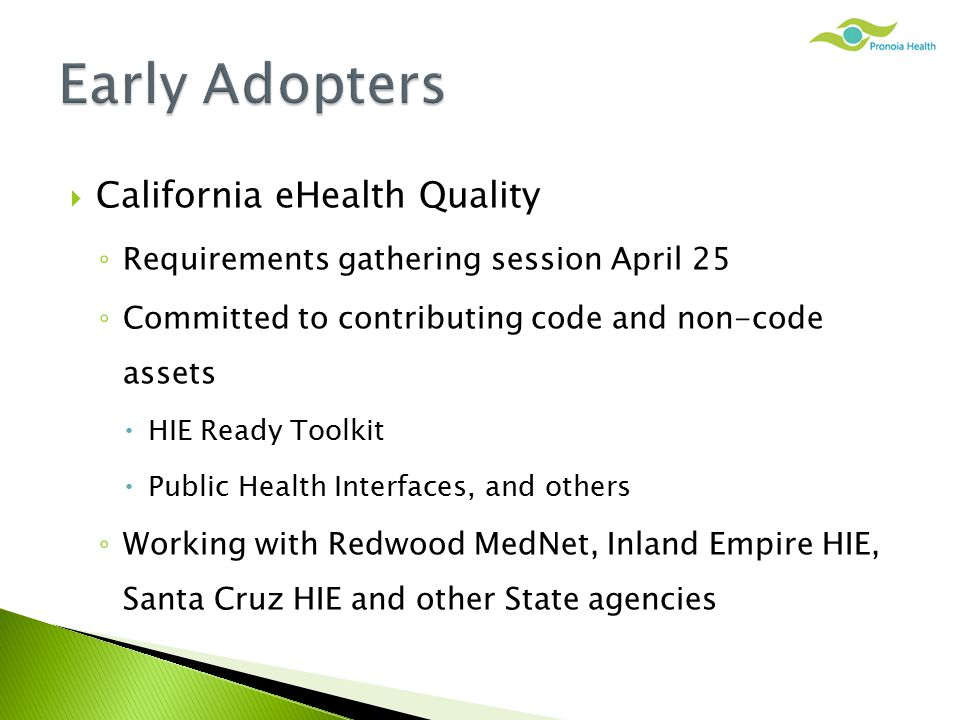  California eHealth Quality ◦ Requirements gathering session April 25 ◦ Committed to contributing code and non-code assets  HIE Ready Toolkit  Public Health Interfaces, and others ◦ Working with Redwood MedNet, Inland Empire HIE, Santa Cruz HIE and other State agencies