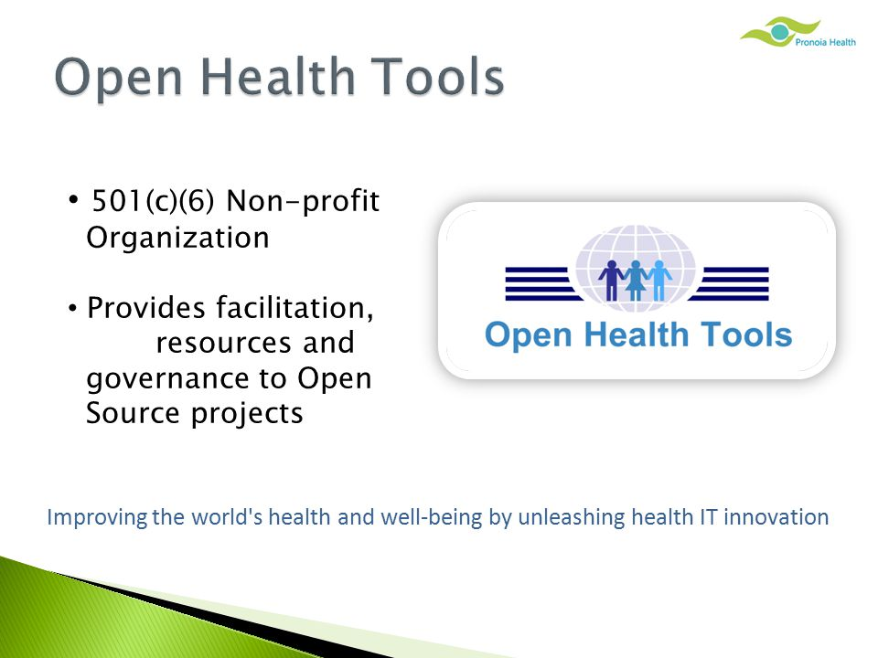 501(c)(6) Non-profit Organization Provides facilitation, resources and governance to Open Source projects Improving the world s health and well-being by unleashing health IT innovation
