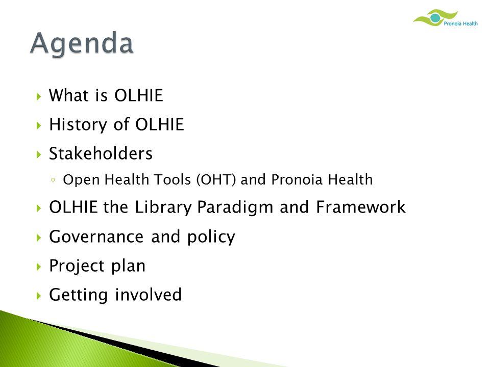  What is OLHIE  History of OLHIE  Stakeholders ◦ Open Health Tools (OHT) and Pronoia Health  OLHIE the Library Paradigm and Framework  Governance and policy  Project plan  Getting involved