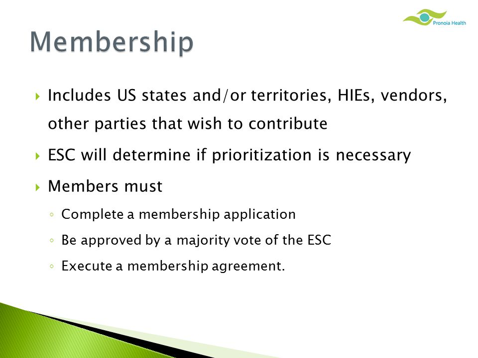  Includes US states and/or territories, HIEs, vendors, other parties that wish to contribute  ESC will determine if prioritization is necessary  Members must ◦ Complete a membership application ◦ Be approved by a majority vote of the ESC ◦ Execute a membership agreement.