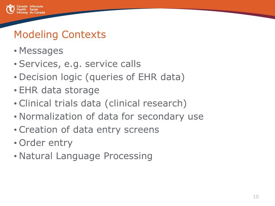 10 Modeling Contexts Messages Services, e.g. service calls Decision logic (queries of EHR data) EHR data storage Clinical trials data (clinical resear