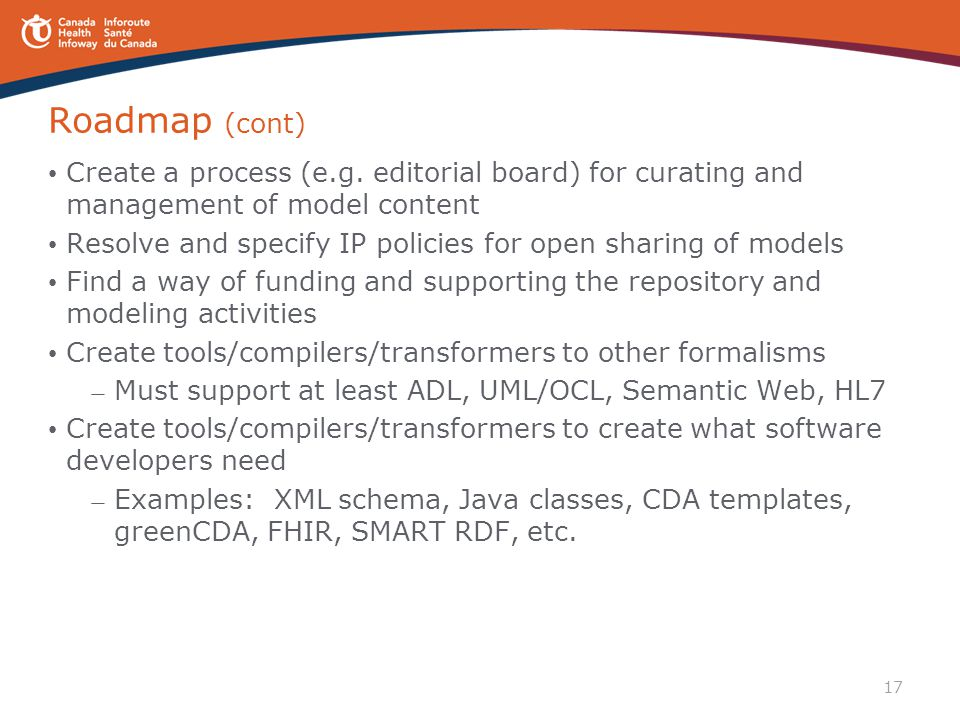 17 Roadmap (cont) Create a process (e.g. editorial board) for curating and management of model content Resolve and specify IP policies for open sharin