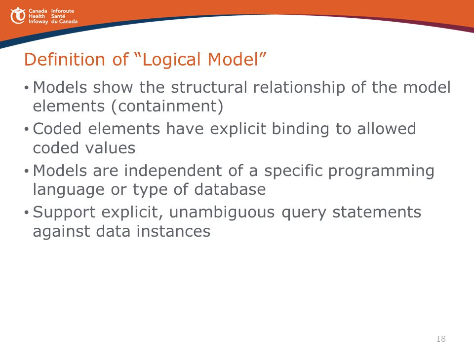 """18 Definition of """"Logical Model"""" Models show the structural relationship of the model elements (containment) Coded elements have explicit binding to a"""